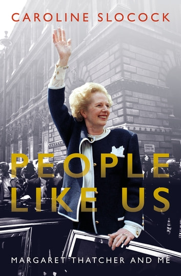 People Like Us - Margaret Thatcher and Me ebook by Caroline Slocock