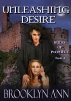 Unleashing Desire - Brides of Prophecy, #4 ebooks by Brooklyn Ann