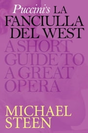Puccini's La Fanciulla del West - (The Girl of the Golden West): A Short Guide To A Great Opera ebook by Michael Steen