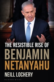 The Resistible Rise of Benjamin Netanyahu ebook by Dr. Neill Lochery