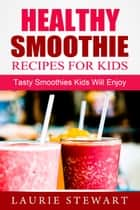 Healthy Smoothie Recipes For Kids: Tasty Smoothies Kids Will Enjoy ebook by Laurie Stewart