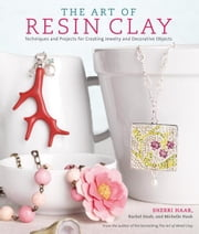 The Art of Resin Clay - Techniques and Projects for Creating Jewelry and Decorative Objects ebook by Rachel Haab, Michelle Haab, Sherri Haab
