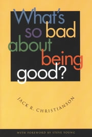 What's So Bad About Being Good? ebook by Jack R. Christianson