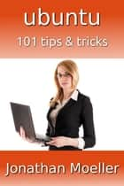 Ubuntu: 101 Tips & Tricks ebook by Jonathan Moeller