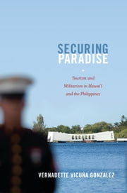 Securing Paradise - Tourism and Militarism in Hawai'i and the Philippines ebook by Vernadette Vicuña Gonzalez