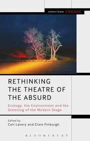 Rethinking the Theatre of the Absurd - Ecology, the Environment and the Greening of the Modern Stage ebook by Carl Lavery,Dr Clare Finburgh