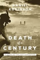 Death of a Century - A Novel of the Lost Generation ebook by Daniel Robinson