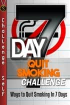 7-Day Quit Smoking Challenge: Ways to Quit Smoking In 7 Days ebook by Challenge Self