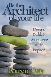 Be the Architect of Your Life - Design, Build, & Start Living a Life Inspired ebook by Karen Otis