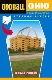 Oddball Ohio - A Guide to Some Really Strange Places ebook by Jerome Pohlen