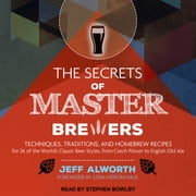 The Secrets of Master Brewers - Techniques, Traditions, and Homebrew Recipes for 26 of the World's Classic Beer Styles, from Czech Pilsner to English Old Ale audiobook by Jeff Alworth