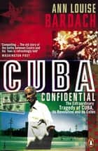 Cuba Confidential - The Extraordinary Tragedy of Cuba, its Revolution and its Exiles ebook by Ann Louise Bardach
