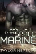 Rescued by the Space Marine - Alien Warrior Brides, #5 ebook by Taylor Neptune