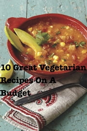 10 Great Vegetarian Recipes On A Budget ebook by Rebecca Horne