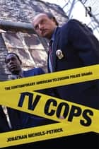 TV Cops - The Contemporary American Television Police Drama ebook by Jonathan Nichols-Pethick