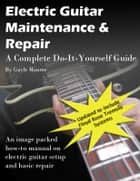 Electric Guitar Maintenance and Repair: A Complete Do-it-Yourself Guide ebook by Gayle Monroe