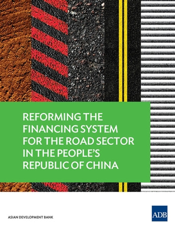 Reforming the Financing System for the Road Sector in the People's Republic of China ebook by Asian Development Bank