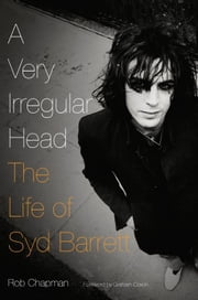 A Very Irregular Head - The Life of Syd Barrett ebook by Rob Chapman