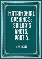 Matrimonial Openings: Sailor's Knots, Part 5. ebook by W. W. Jacobs