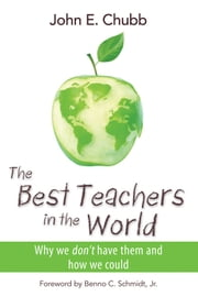 The Best Teachers in the World - Why We Don't Have Them and How We Could ebook by John E. Chubb,Benno C. Schmidt Jr.