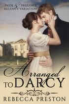 Arranged To Darcy: A Pride & Prejudice Regency Variation ebook by Rebecca Preston, A Lady