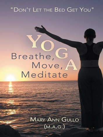 "Yoga: Breathe, Move, Meditate - ""Don't Let the Bed Get You"" ebook by Mary Ann Gullo"