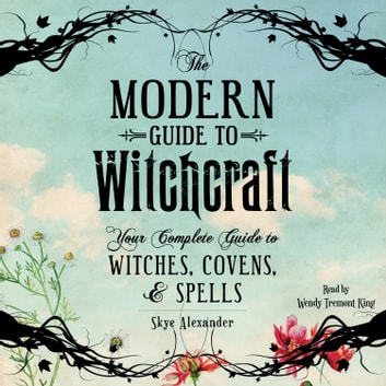 The Modern Guide to Witchcraft - Your Complete Guide to Witches, Covens, and Spells audiobook by Skye Alexander