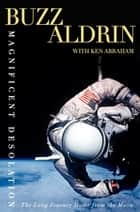Magnificent Desolation - The Long Journey Home from the Moon ebook by Buzz Aldrin, Ken Abraham