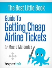 How To Buy Cheap Airline Tickets To Anywhere In The World (Cheap Air Travel) ebook by Macie  Melendez