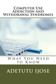 Computer Use Addiction and Withdrawal Syndromes ebook by Adetutu Ijose