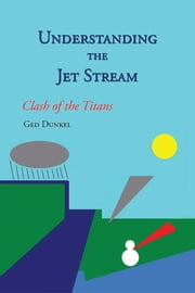 Understanding the Jet Stream - Clash of the Titans ebook by Ged Dunkel
