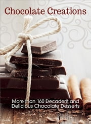 Chocolate Creations - More than 160 Decadent and Delicious Chocolate Desserts ebook by