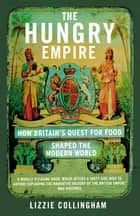 The Hungry Empire - How Britain's Quest for Food Shaped the Modern World ebook by Lizzie Collingham