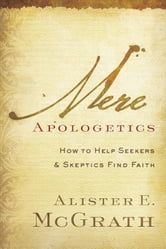 Mere Apologetics - How to Help Seekers and Skeptics Find Faith ebook by Alister E. McGrath