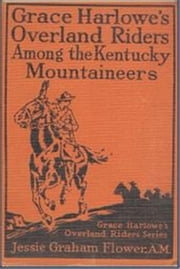 Grace Harlowe's Overland Riders Among the Kentucky Mountaineers ebook by Jessie Graham Flower