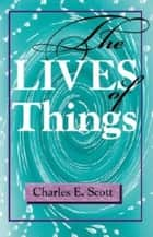 The Lives of Things ebook by Charles E. Scott