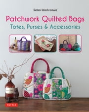 Patchwork Quilted Bags - Totes, Purses and Accessories ebook by Reiko Washizawa