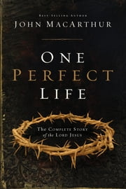 One Perfect Life - The Complete Story of the Lord Jesus ebook by John MacArthur