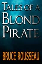 Tales of a Blond Pirate ebook by Bruce Rousseau