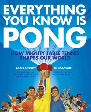 Everything You Know Is Pong - How Mighty Table Tennis Shapes Our World ebook by Roger Bennett,Eli Horowitz