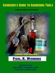 Gardener's Guide to Gardening Tools ebook by Paul R. Wonning