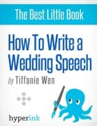 How to Write (and Deliver) a Killer Wedding Speech (Guide to Delivering the Best Wedding Speeches) ebook by Tiffanie  Wen