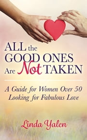 All the Good Ones Are Not Taken - A Guide for Women Over 50 Looking for Fabulous Love ebook by Linda Yalen