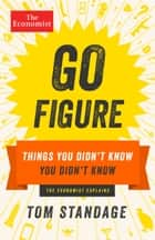 Go Figure - Things You Didn't Know You Didn't Know ebook by Tom Standage, The Economist