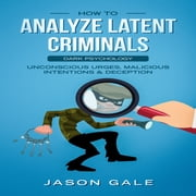 How to Analyze Latent Criminals: Dark Psychology - Unconscious urges Malicious Intentions & Deception audiobook by Jason Gale