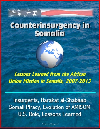 Counterinsurgency in Somalia: Lessons Learned from the African Union Mission in Somalia, 2007-2013 - Insurgents, Harakat al-Shabaab, Somali Piracy, Evolution of AMISOM, U.S. Role, Lessons Learned eBook by Progressive Management