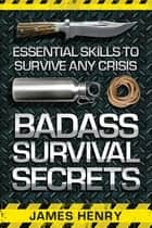 Badass Survival Secrets - Essential Skills to Survive Any Crisis ebook by James Henry