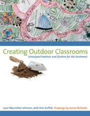 Creating Outdoor Classrooms - Schoolyard Habitats and Gardens for the Southwest ebook by Lauri Macmillan Johnson,Kim  Duffek,James  Richards