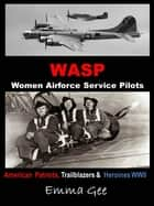 WASP-Women Airforce Service Pilots-American Patriots, Trailblazers & Heroines WWII ebook by Emma Gee