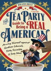 Tea Party Guide to Being a Real American - Arming Yourself against Godless Liberals, Dirty Socialists, and Sexy Ideas ebook by Roland Boyle